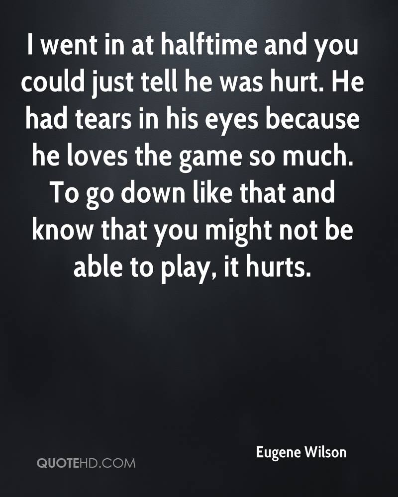 I went in at halftime and you could just tell he was hurt. He had tears in his eyes because he loves the game so much. To go down like that and know that you might not be able to play, it hurts.