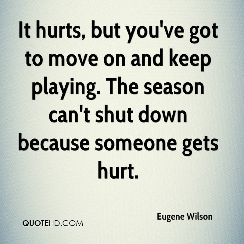 It hurts, but you've got to move on and keep playing. The season can't shut down because someone gets hurt.
