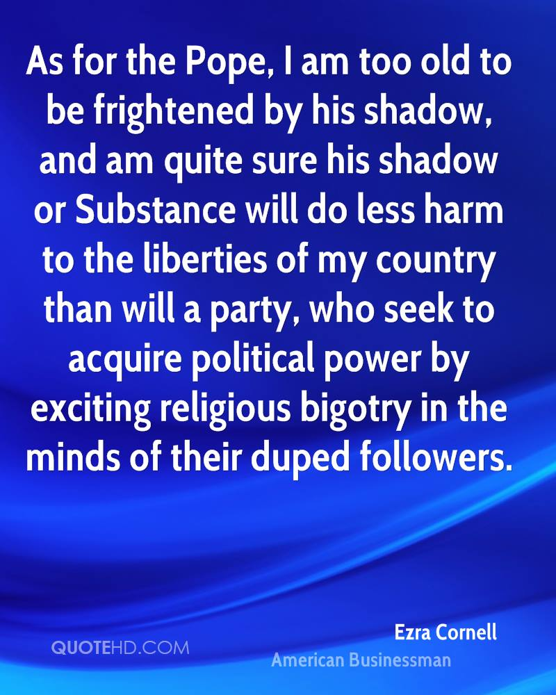As for the Pope, I am too old to be frightened by his shadow, and am quite sure his shadow or Substance will do less harm to the liberties of my country than will a party, who seek to acquire political power by exciting religious bigotry in the minds of their duped followers.