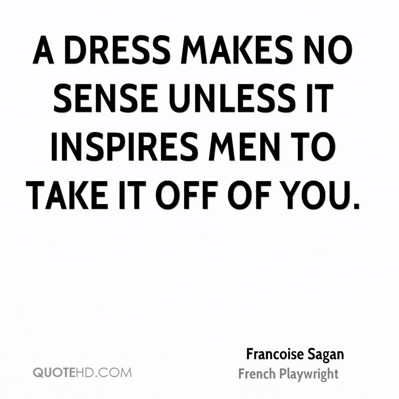 A dress makes no sense unless it inspires men to take it off of you.