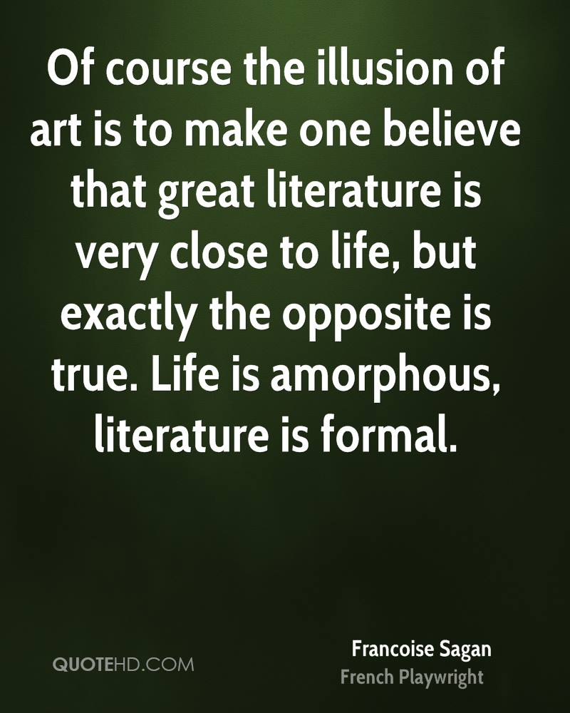 Of course the illusion of art is to make one believe that great literature is very close to life, but exactly the opposite is true. Life is amorphous, literature is formal.