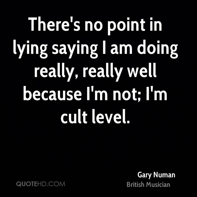 There's no point in lying saying I am doing really, really well because I'm not; I'm cult level.