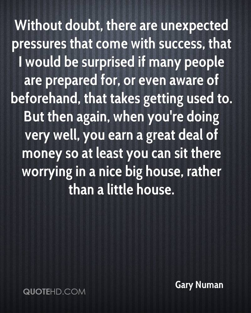 Without doubt, there are unexpected pressures that come with success, that I would be surprised if many people are prepared for, or even aware of beforehand, that takes getting used to. But then again, when you're doing very well, you earn a great deal of money so at least you can sit there worrying in a nice big house, rather than a little house.