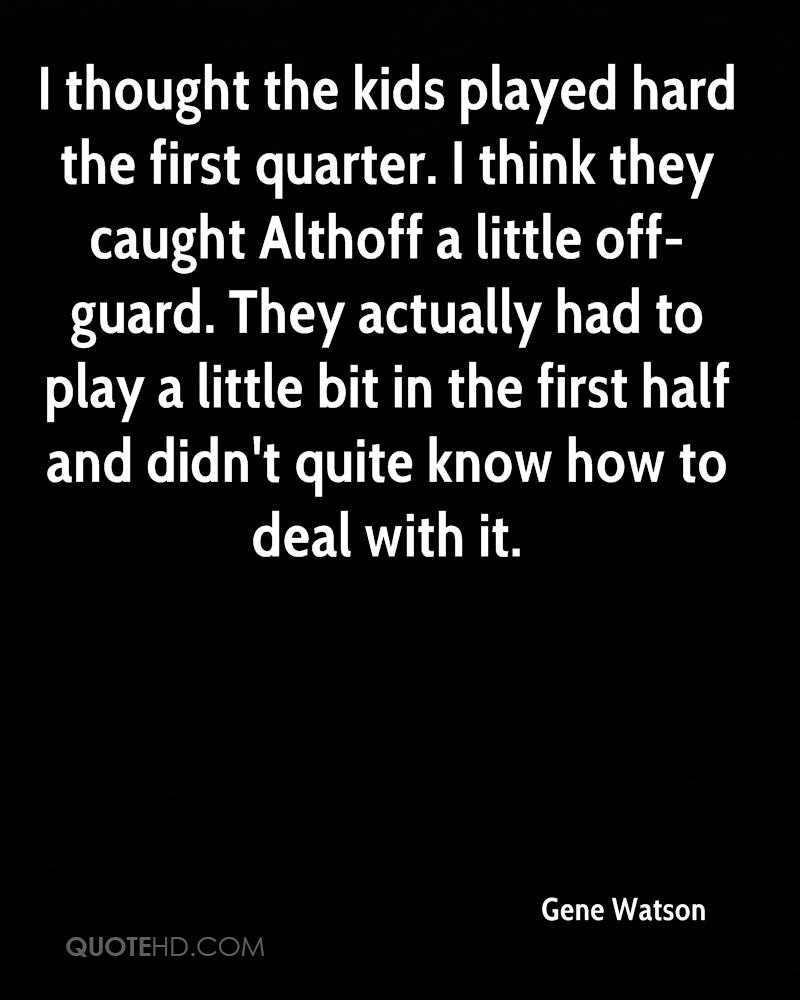 I thought the kids played hard the first quarter. I think they caught Althoff a little off-guard. They actually had to play a little bit in the first half and didn't quite know how to deal with it.