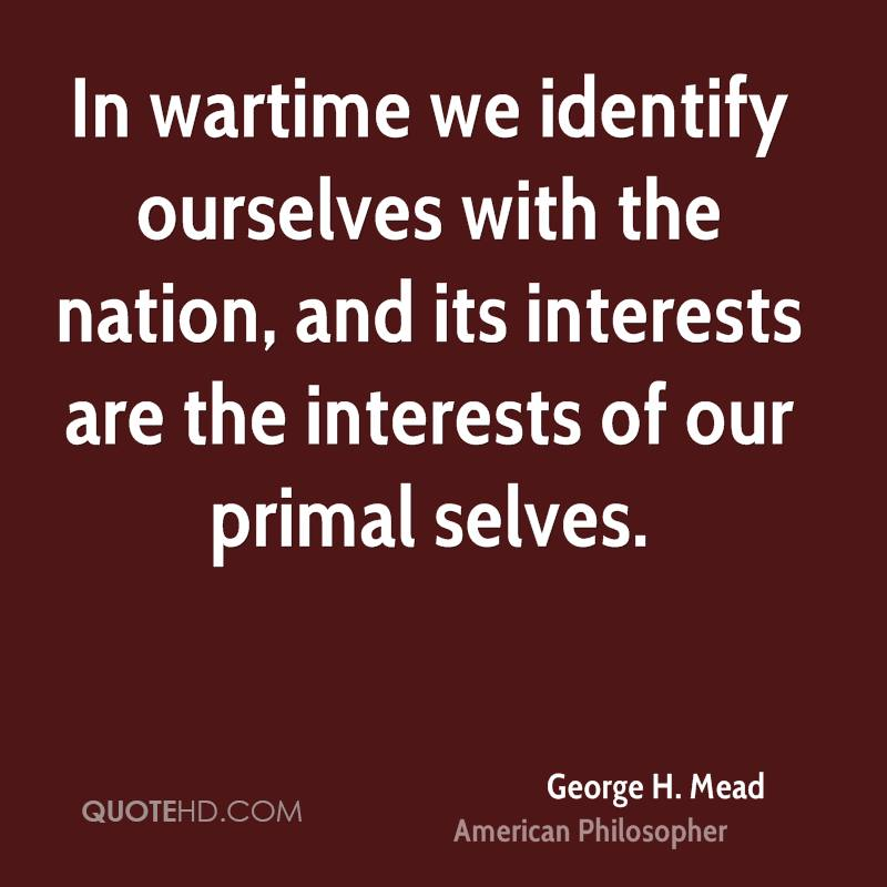 In wartime we identify ourselves with the nation, and its interests are the interests of our primal selves.