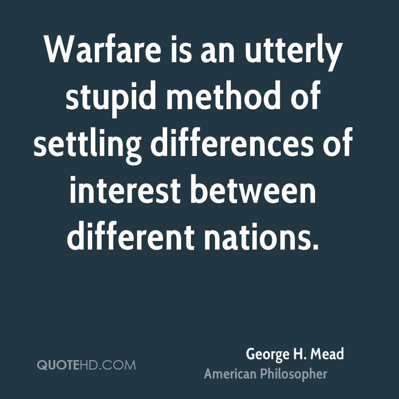 Warfare is an utterly stupid method of settling differences of interest between different nations.