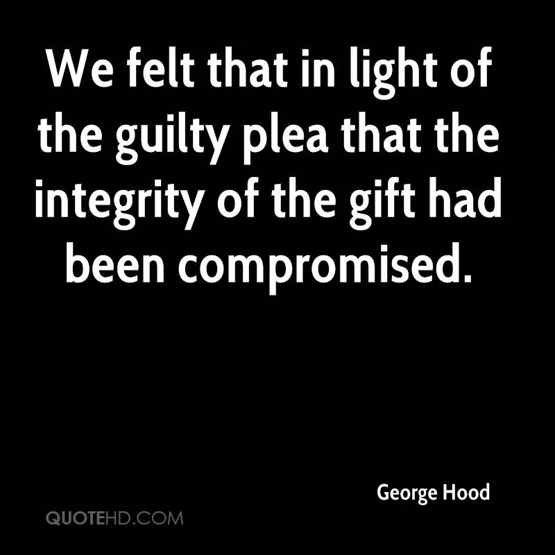 We felt that in light of the guilty plea that the integrity of the gift had been compromised.