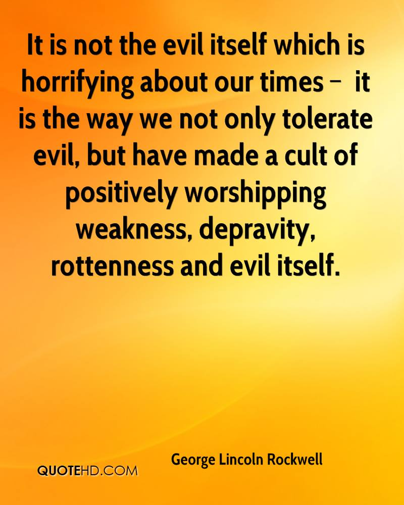 It is not the evil itself which is horrifying about our times – it is the way we not only tolerate evil, but have made a cult of positively worshipping weakness, depravity, rottenness and evil itself.