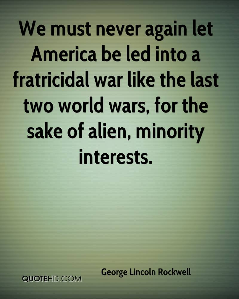 We must never again let America be led into a fratricidal war like the last two world wars, for the sake of alien, minority interests.