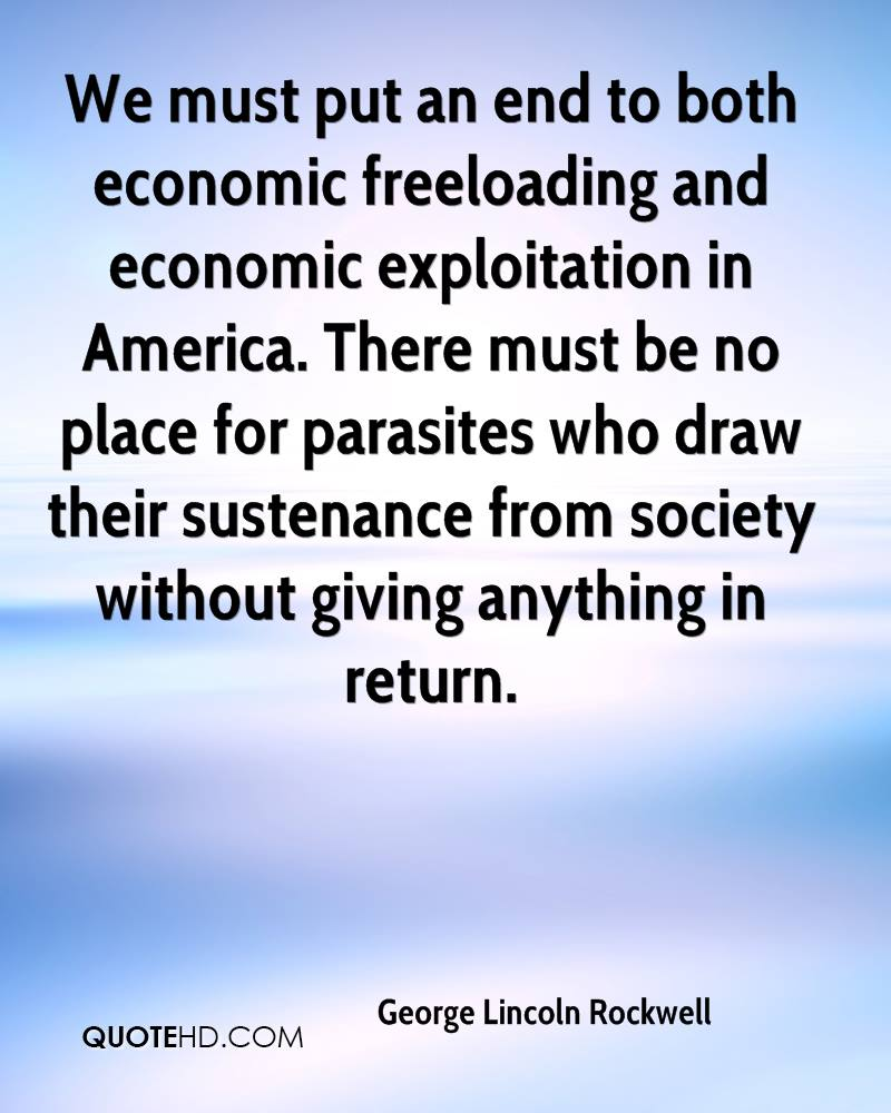 We must put an end to both economic freeloading and economic exploitation in America. There must be no place for parasites who draw their sustenance from society without giving anything in return.