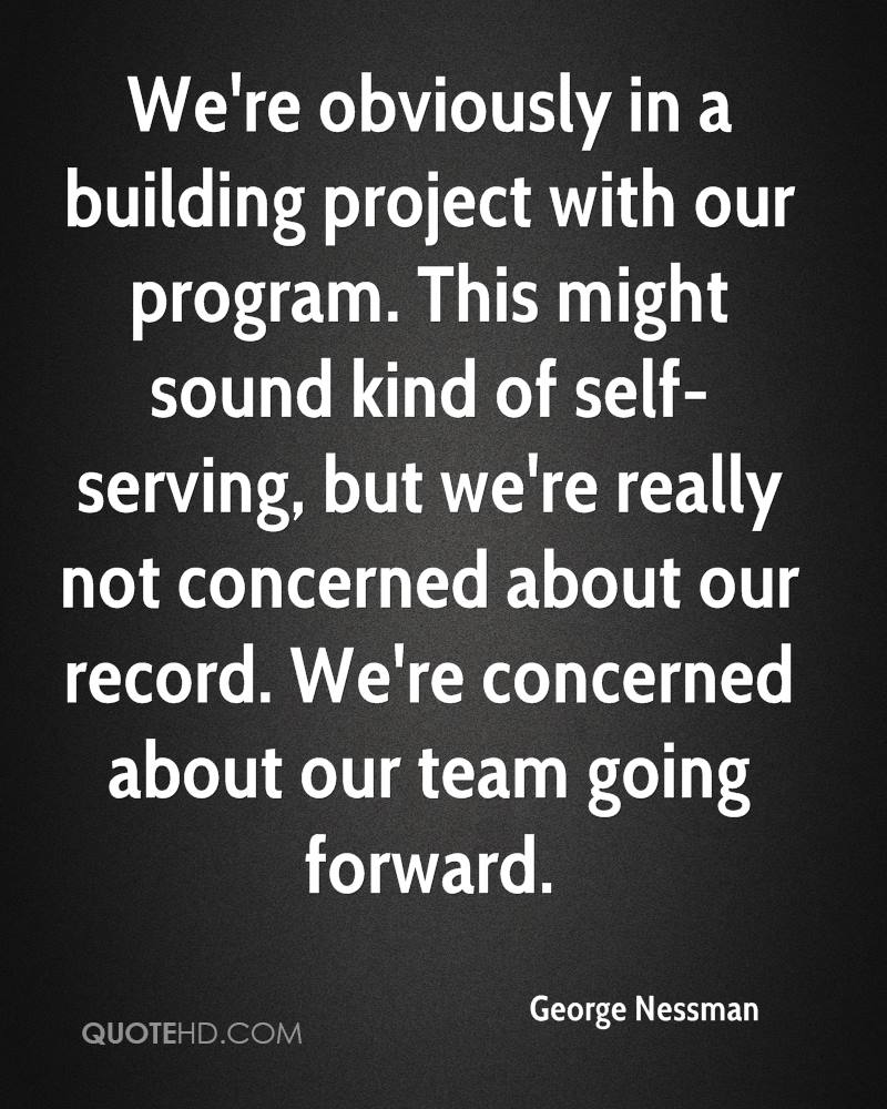 We're obviously in a building project with our program. This might sound kind of self-serving, but we're really not concerned about our record. We're concerned about our team going forward.