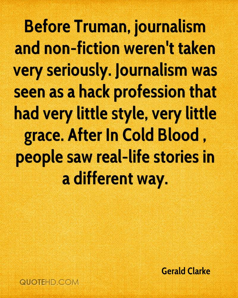 Before Truman, journalism and non-fiction weren't taken very seriously. Journalism was seen as a hack profession that had very little style, very little grace. After In Cold Blood , people saw real-life stories in a different way.