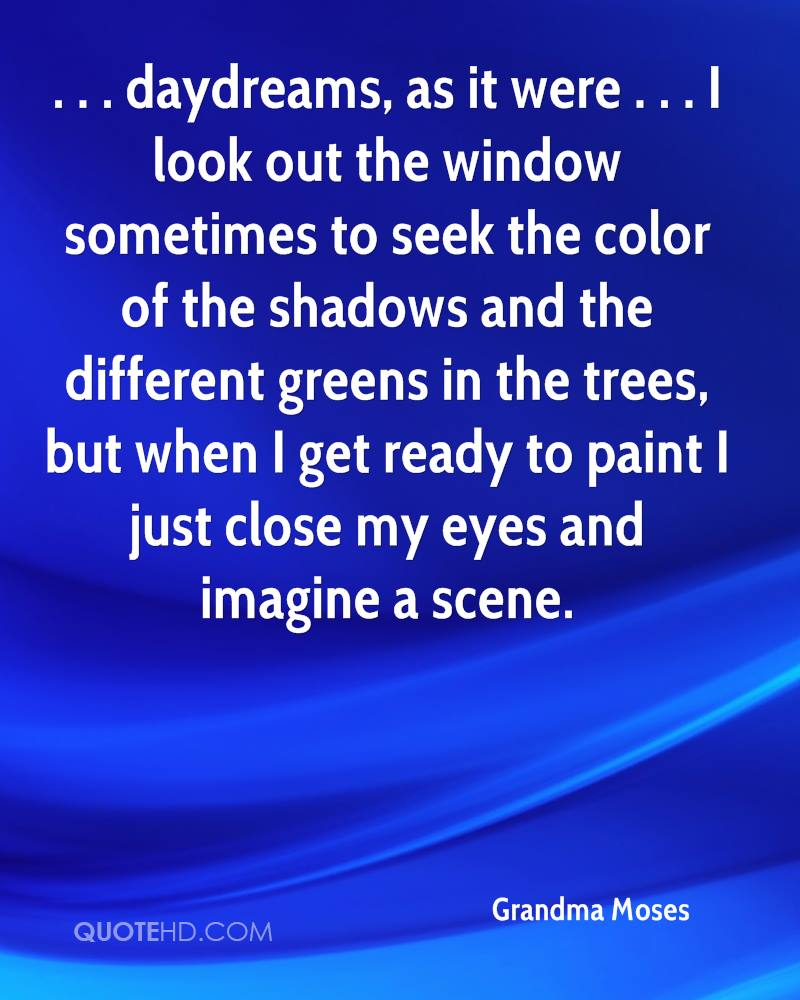 . . . daydreams, as it were . . . I look out the window sometimes to seek the color of the shadows and the different greens in the trees, but when I get ready to paint I just close my eyes and imagine a scene.