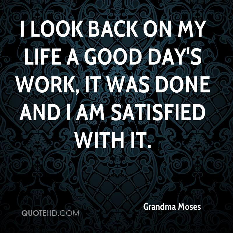 I look back on my life a good day's work, it was done and I am satisfied with it.
