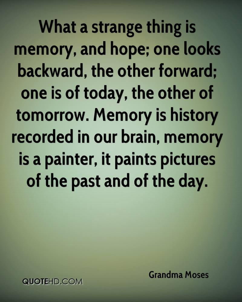 What a strange thing is memory, and hope; one looks backward, the other forward; one is of today, the other of tomorrow. Memory is history recorded in our brain, memory is a painter, it paints pictures of the past and of the day.