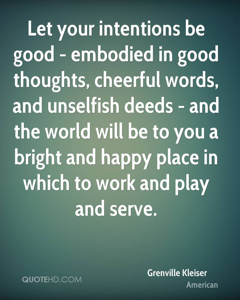 Let your intentions be good - embodied in good thoughts, cheerful words, and unselfish deeds - and the world will be to you a bright and happy place in which to work and play and serve.