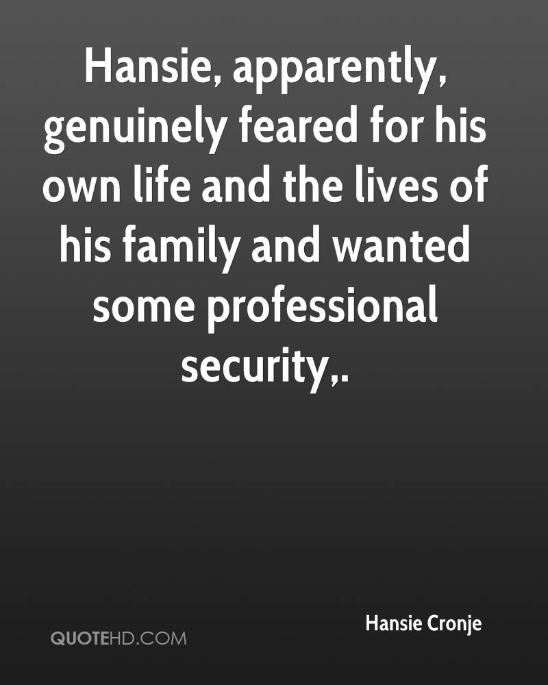 Hansie, apparently, genuinely feared for his own life and the lives of his family and wanted some professional security.