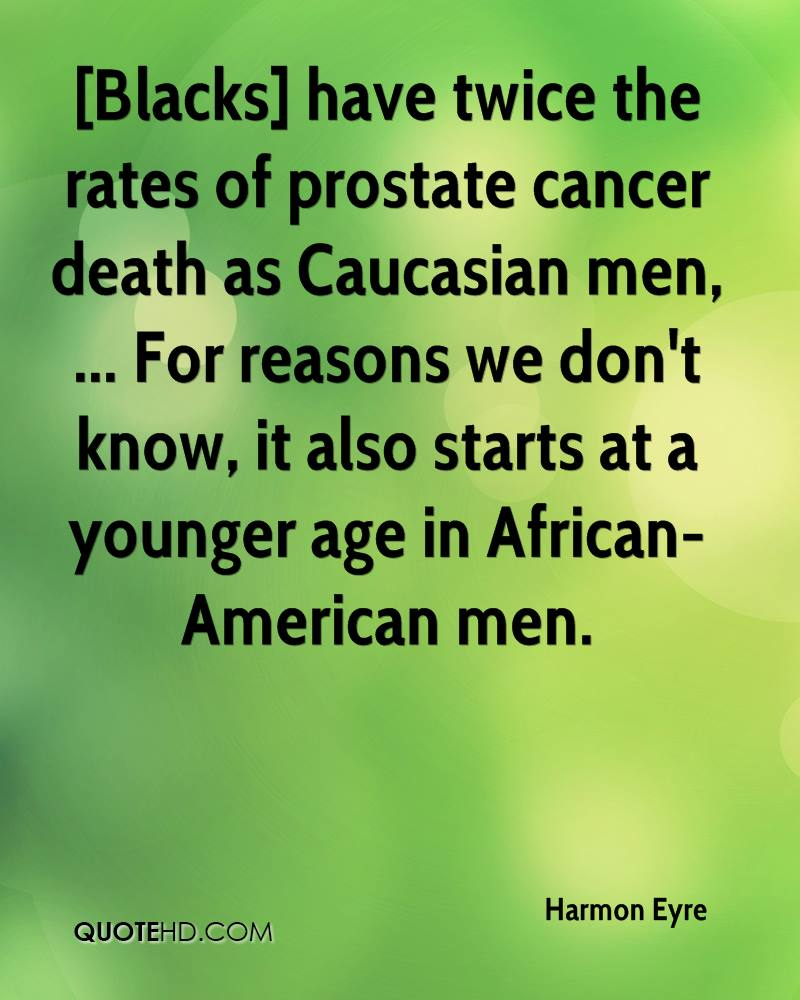[Blacks] have twice the rates of prostate cancer death as Caucasian men, ... For reasons we don't know, it also starts at a younger age in African-American men.