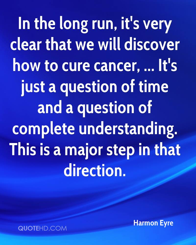 In the long run, it's very clear that we will discover how to cure cancer, ... It's just a question of time and a question of complete understanding. This is a major step in that direction.
