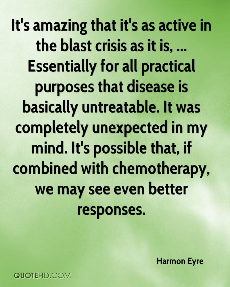 It's amazing that it's as active in the blast crisis as it is, ... Essentially for all practical purposes that disease is basically untreatable. It was completely unexpected in my mind. It's possible that, if combined with chemotherapy, we may see even better responses.