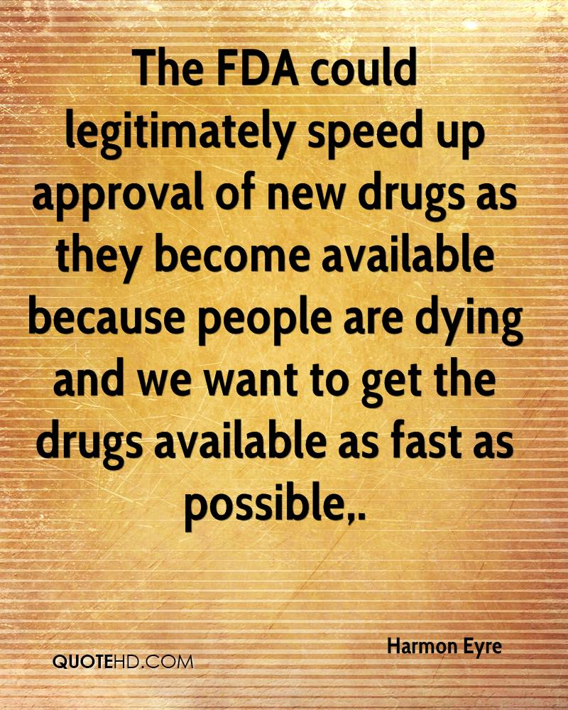 The FDA could legitimately speed up approval of new drugs as they become available because people are dying and we want to get the drugs available as fast as possible.