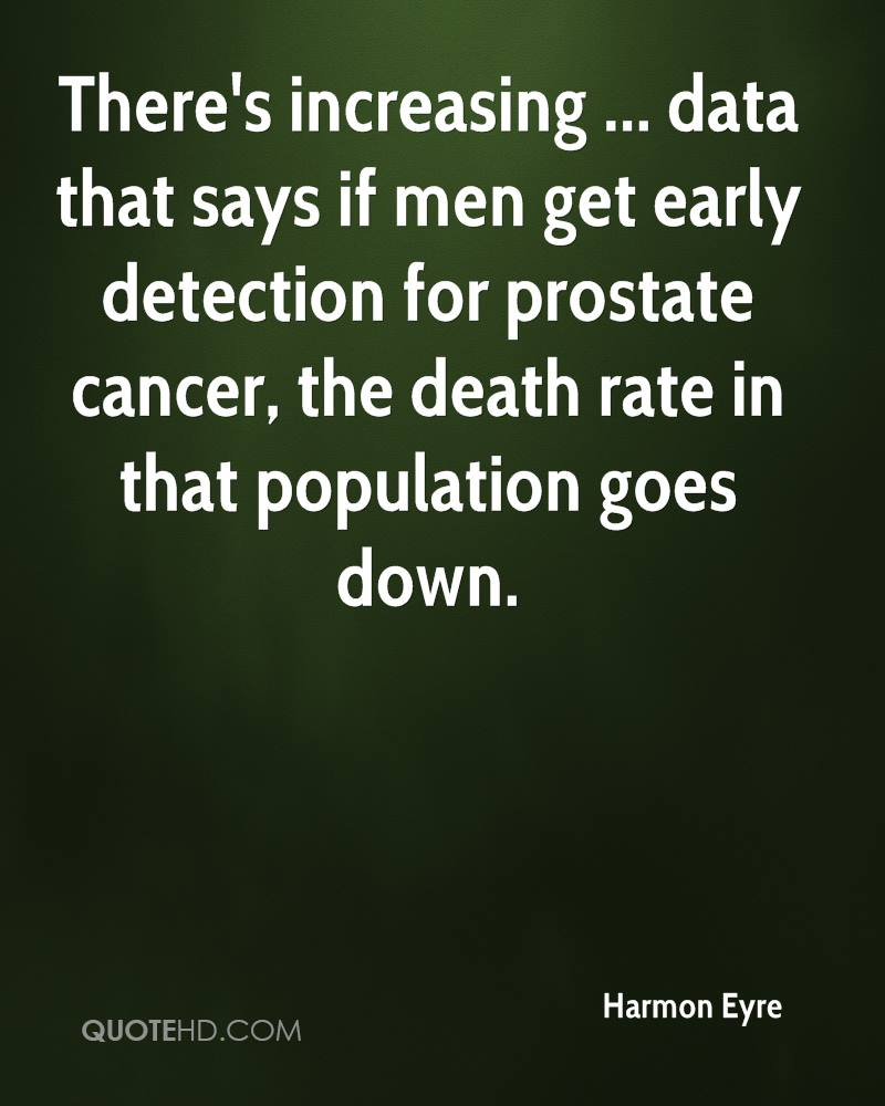 There's increasing ... data that says if men get early detection for prostate cancer, the death rate in that population goes down.