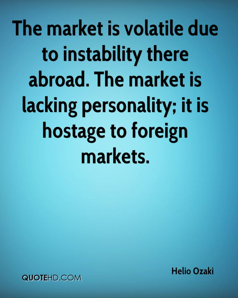 The market is volatile due to instability there abroad. The market is lacking personality; it is hostage to foreign markets.