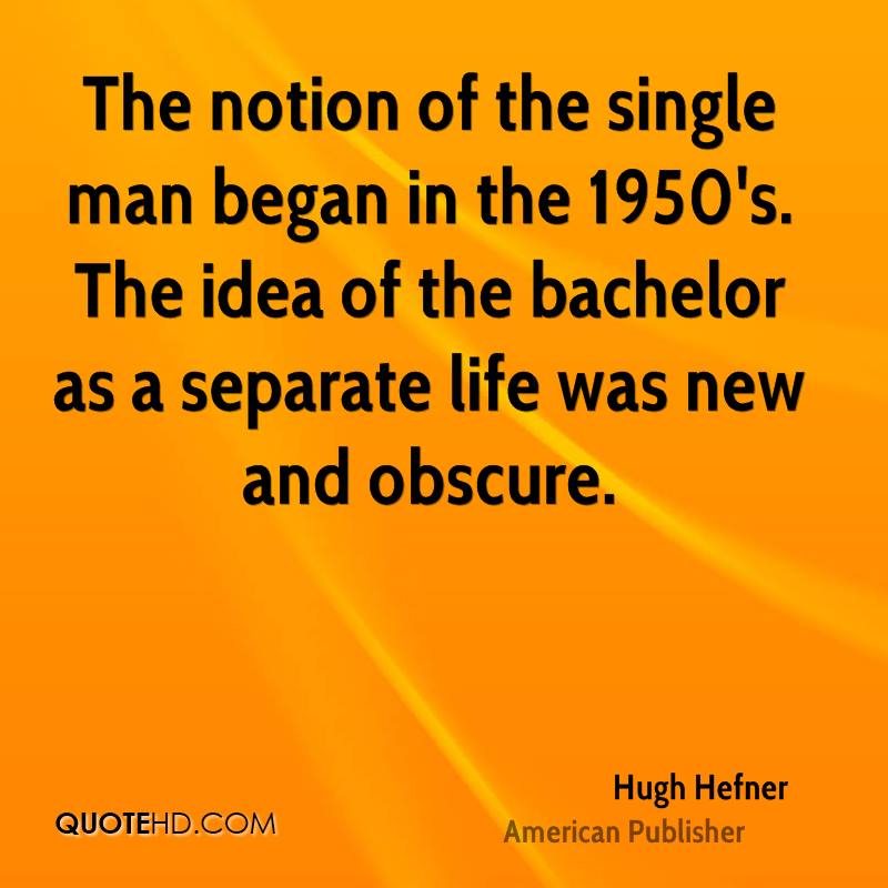 The notion of the single man began in the 1950's. The idea of the bachelor as a separate life was new and obscure.