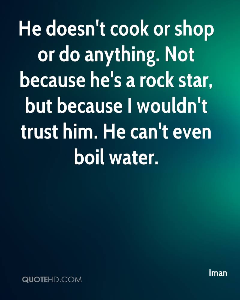 He doesn't cook or shop or do anything. Not because he's a rock star, but because I wouldn't trust him. He can't even boil water.