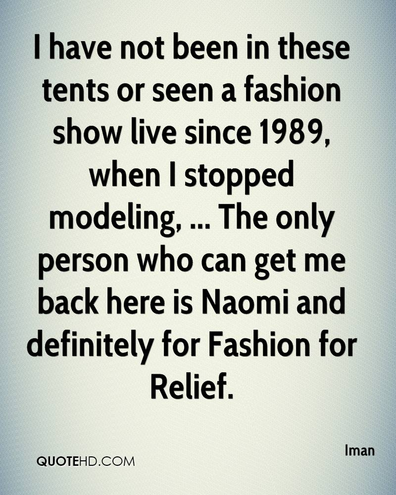 I have not been in these tents or seen a fashion show live since 1989, when I stopped modeling, ... The only person who can get me back here is Naomi and definitely for Fashion for Relief.