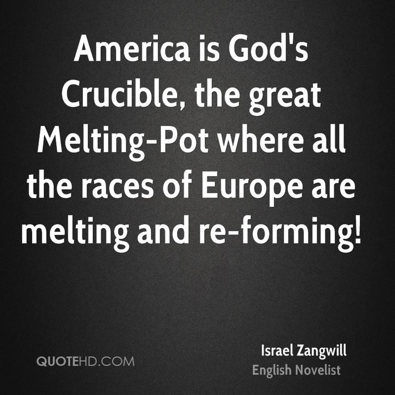 America is God's Crucible, the great Melting-Pot where all the races of Europe are melting and re-forming!
