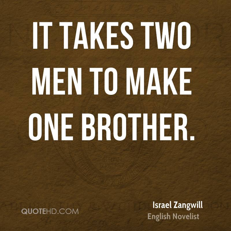 It takes two men to make one brother.