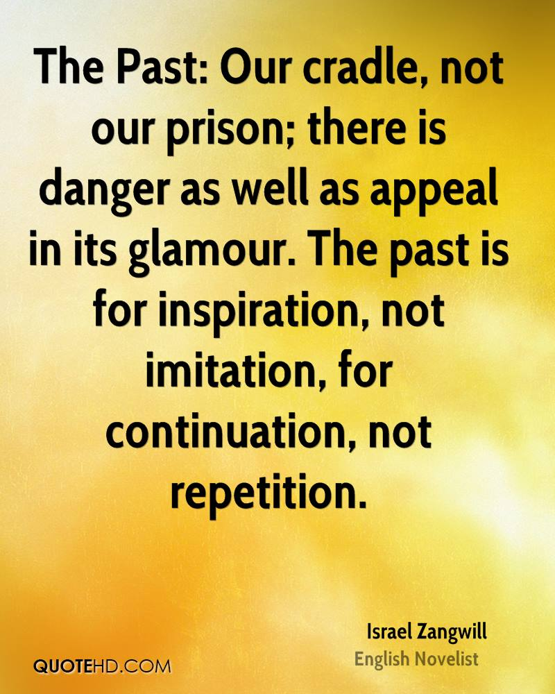 The Past: Our cradle, not our prison; there is danger as well as appeal in its glamour. The past is for inspiration, not imitation, for continuation, not repetition.