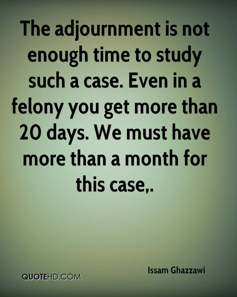 The adjournment is not enough time to study such a case. Even in a felony you get more than 20 days. We must have more than a month for this case.