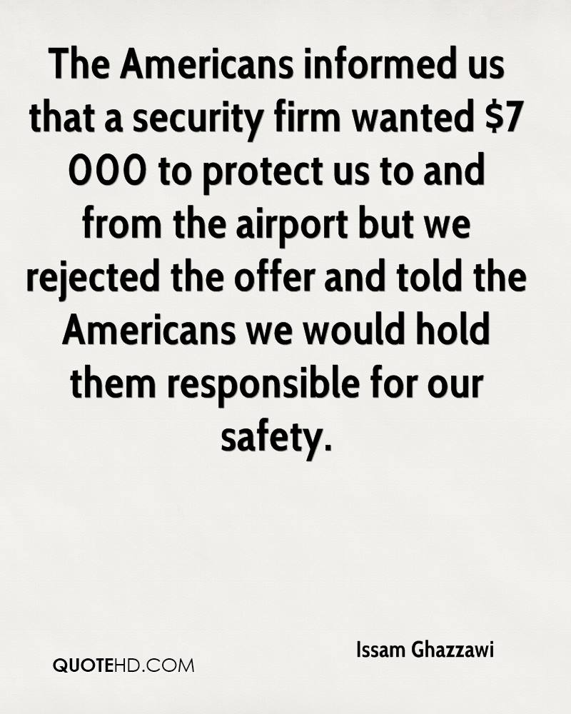 The Americans informed us that a security firm wanted $7 000 to protect us to and from the airport but we rejected the offer and told the Americans we would hold them responsible for our safety.