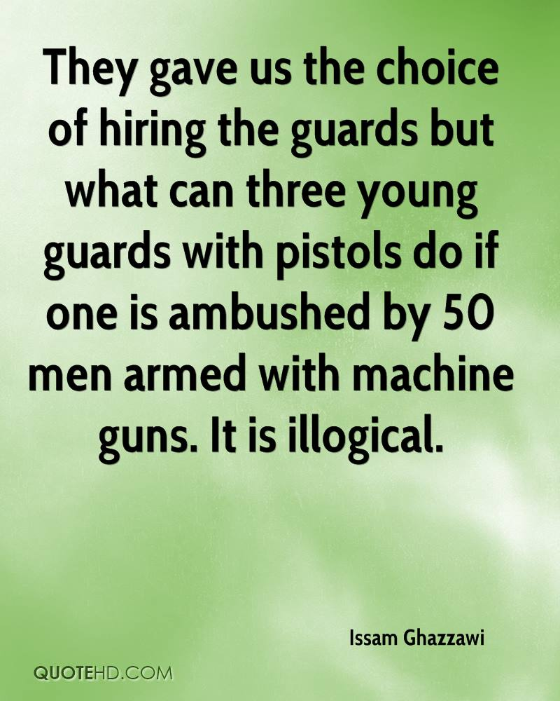 They gave us the choice of hiring the guards but what can three young guards with pistols do if one is ambushed by 50 men armed with machine guns. It is illogical.