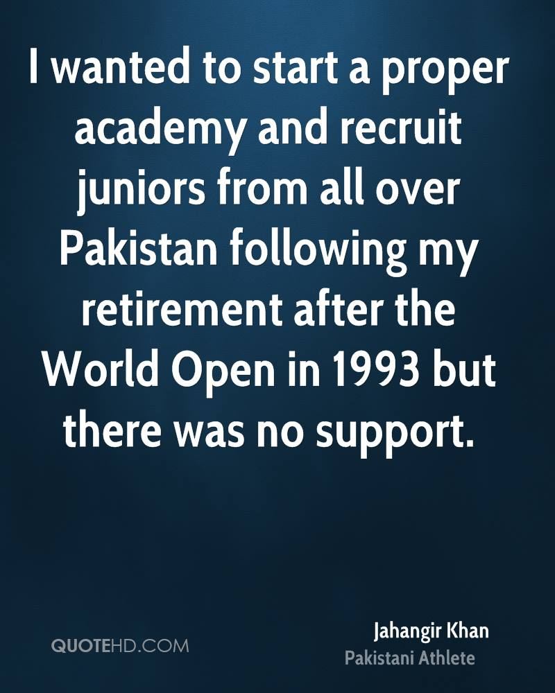 I wanted to start a proper academy and recruit juniors from all over Pakistan following my retirement after the World Open in 1993 but there was no support.