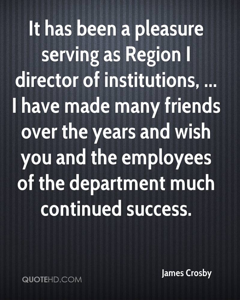 It has been a pleasure serving as Region I director of institutions, ... I have made many friends over the years and wish you and the employees of the department much continued success.