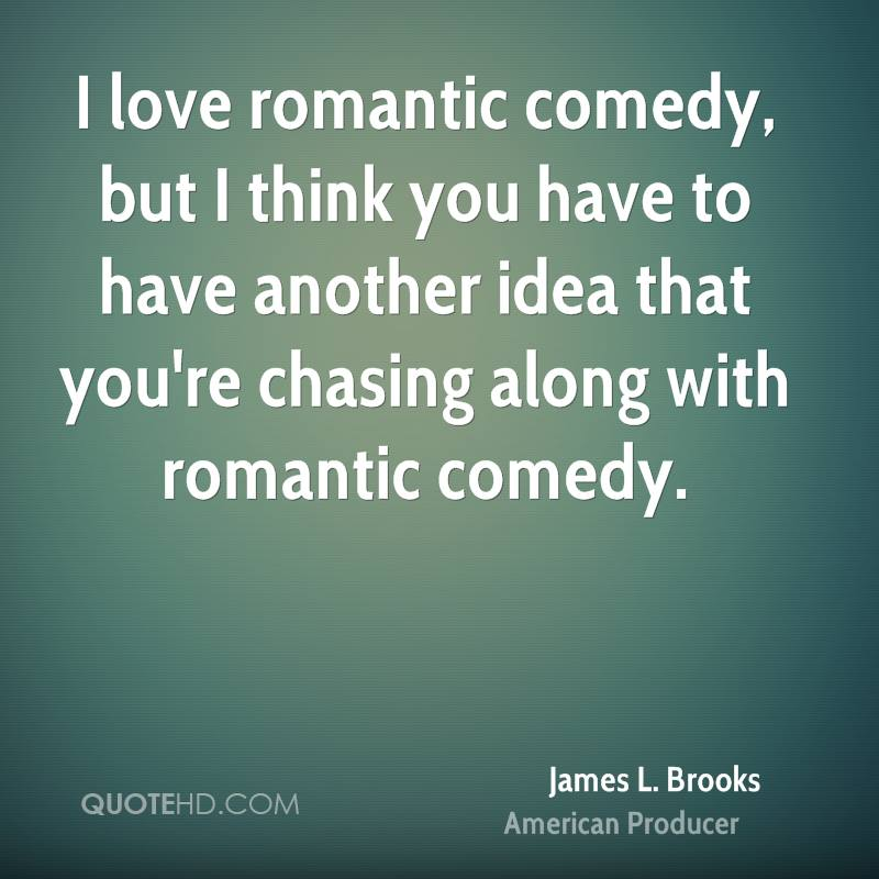 I love romantic comedy, but I think you have to have another idea that you're chasing along with romantic comedy.