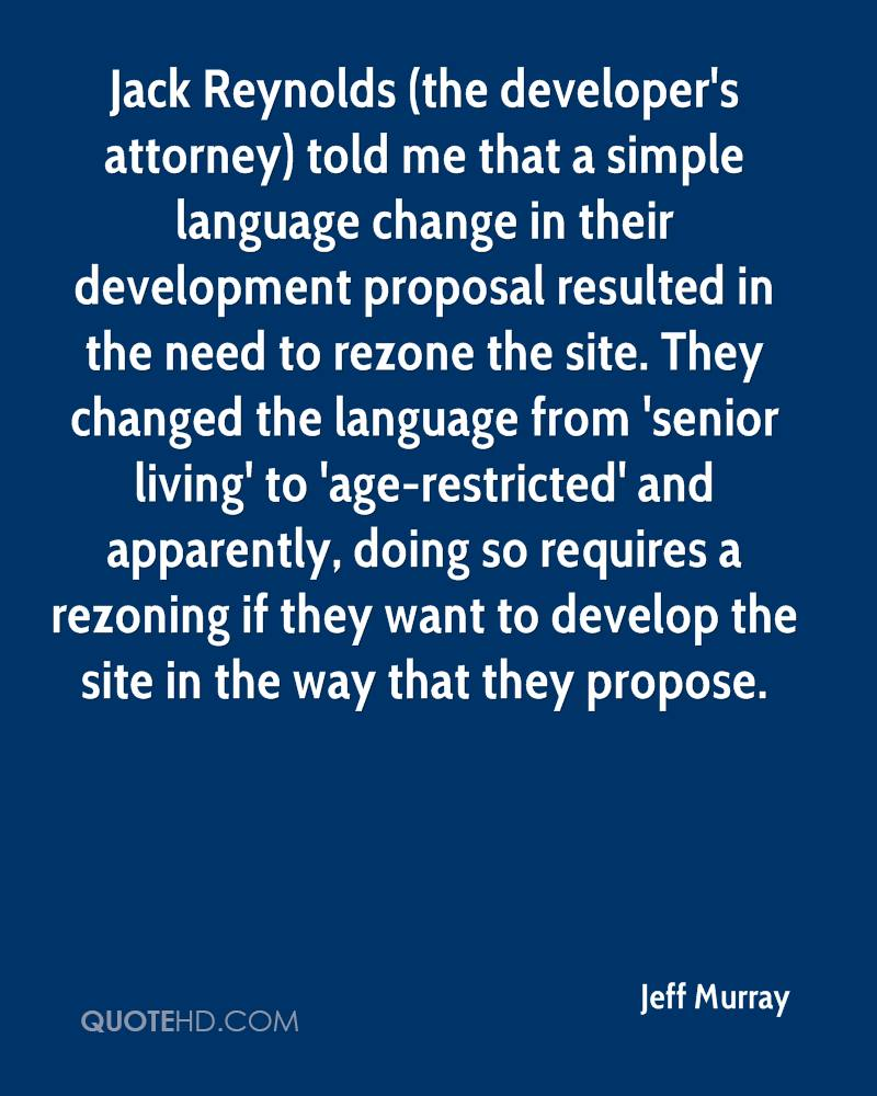 Jack Reynolds (the developer's attorney) told me that a simple language change in their development proposal resulted in the need to rezone the site. They changed the language from 'senior living' to 'age-restricted' and apparently, doing so requires a rezoning if they want to develop the site in the way that they propose.