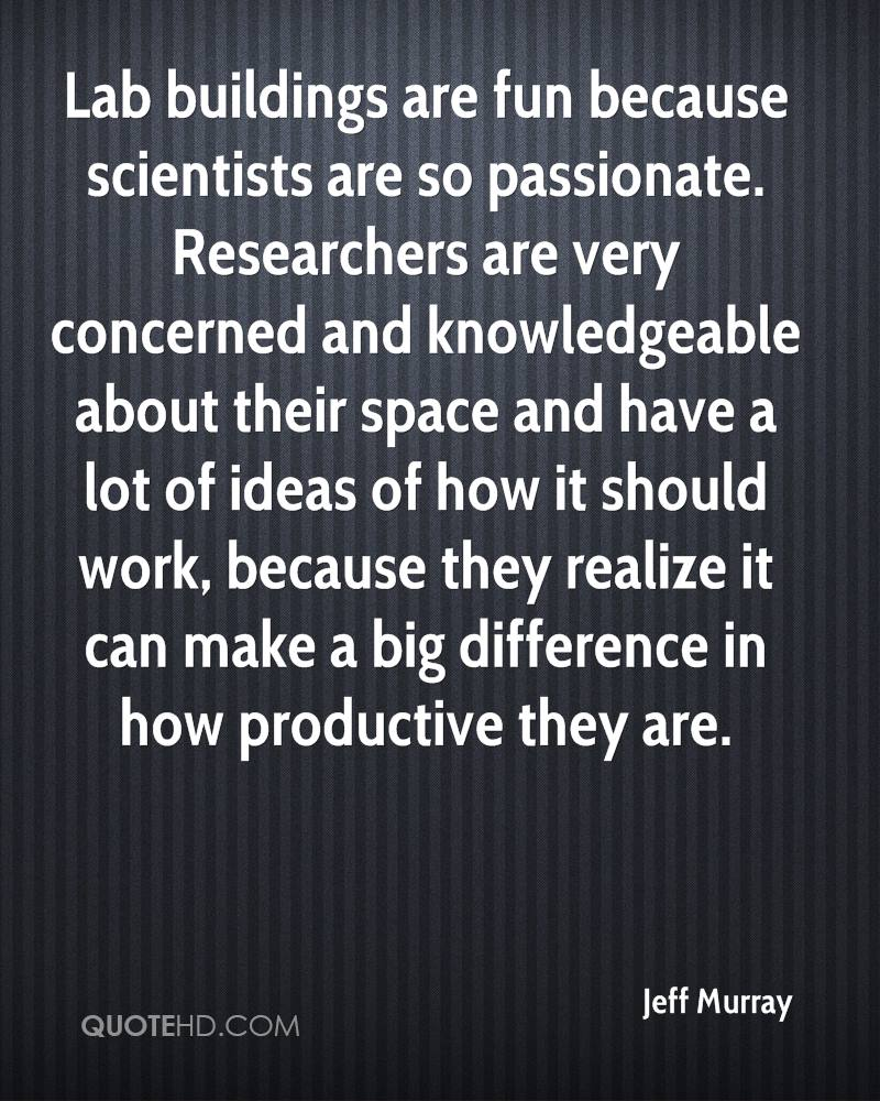Lab buildings are fun because scientists are so passionate. Researchers are very concerned and knowledgeable about their space and have a lot of ideas of how it should work, because they realize it can make a big difference in how productive they are.