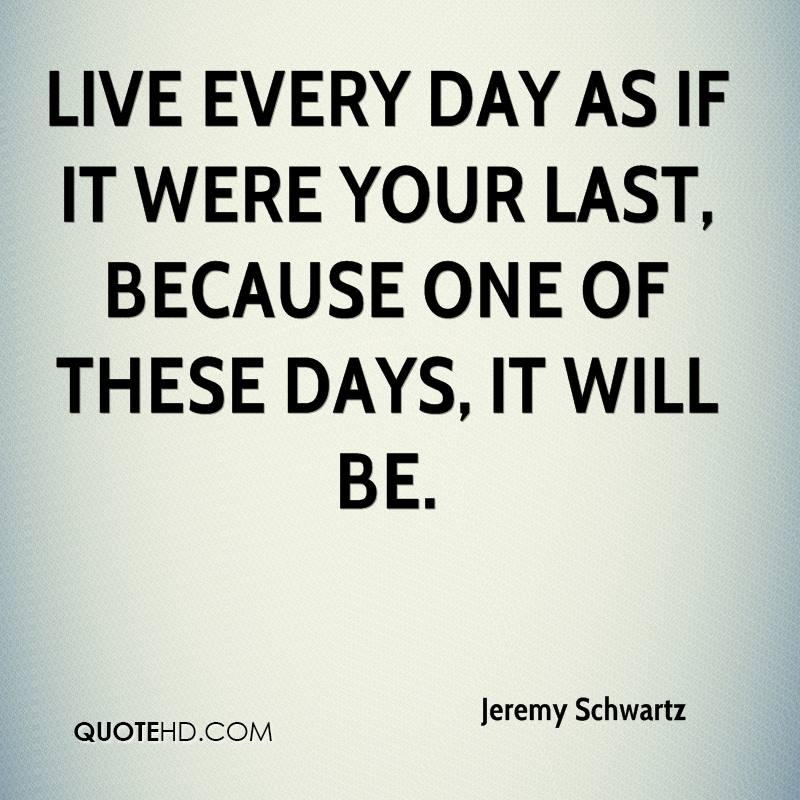 Live every day as if it were your last, because one of these days, it will be.