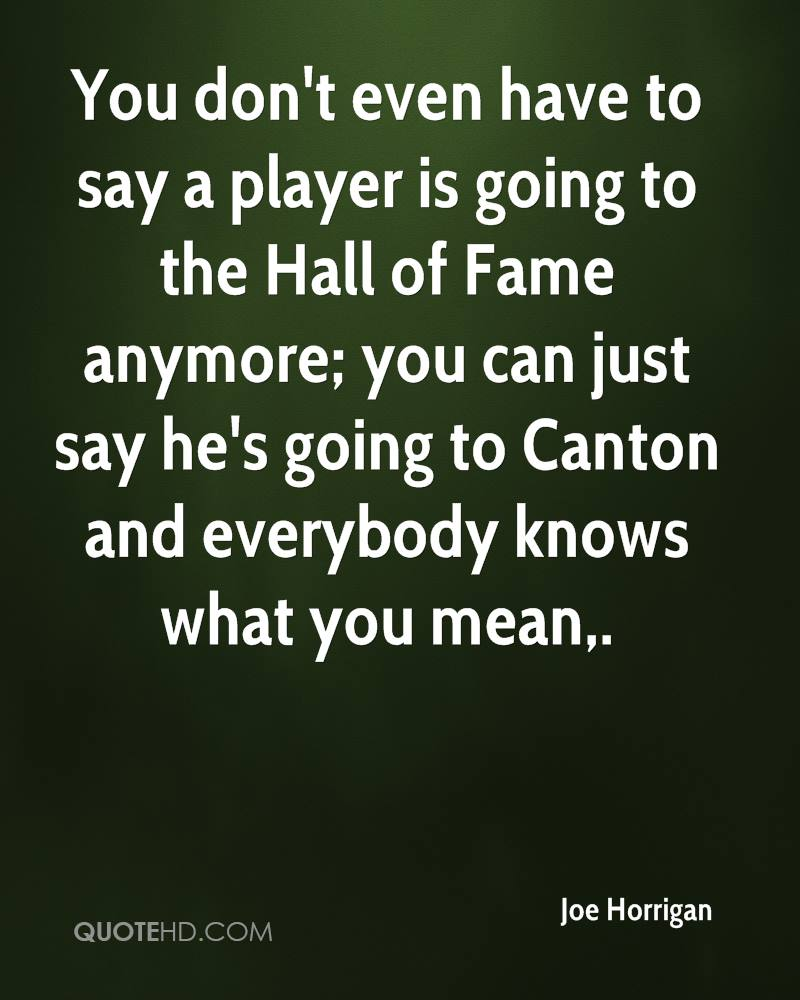 You don't even have to say a player is going to the Hall of Fame anymore; you can just say he's going to Canton and everybody knows what you mean.