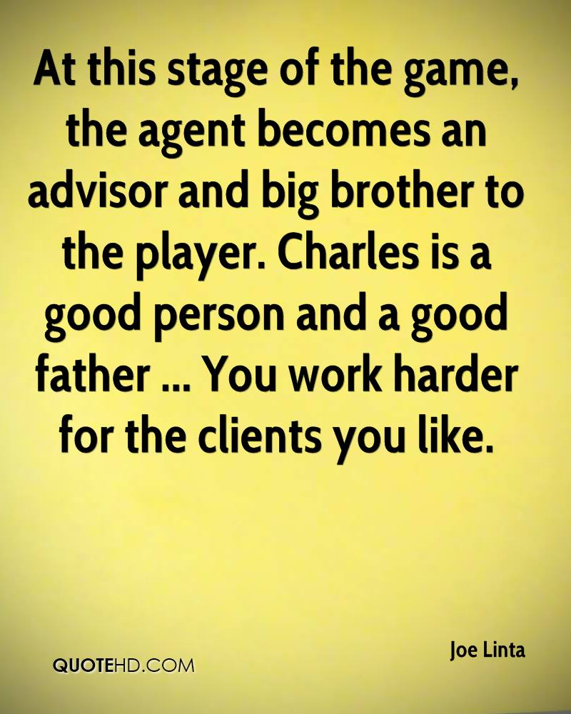At this stage of the game, the agent becomes an advisor and big brother to the player. Charles is a good person and a good father ... You work harder for the clients you like.