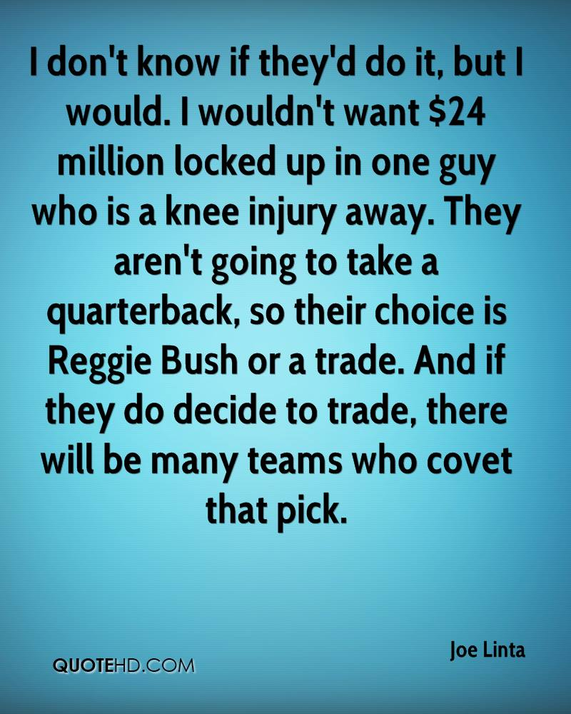 I don't know if they'd do it, but I would. I wouldn't want $24 million locked up in one guy who is a knee injury away. They aren't going to take a quarterback, so their choice is Reggie Bush or a trade. And if they do decide to trade, there will be many teams who covet that pick.