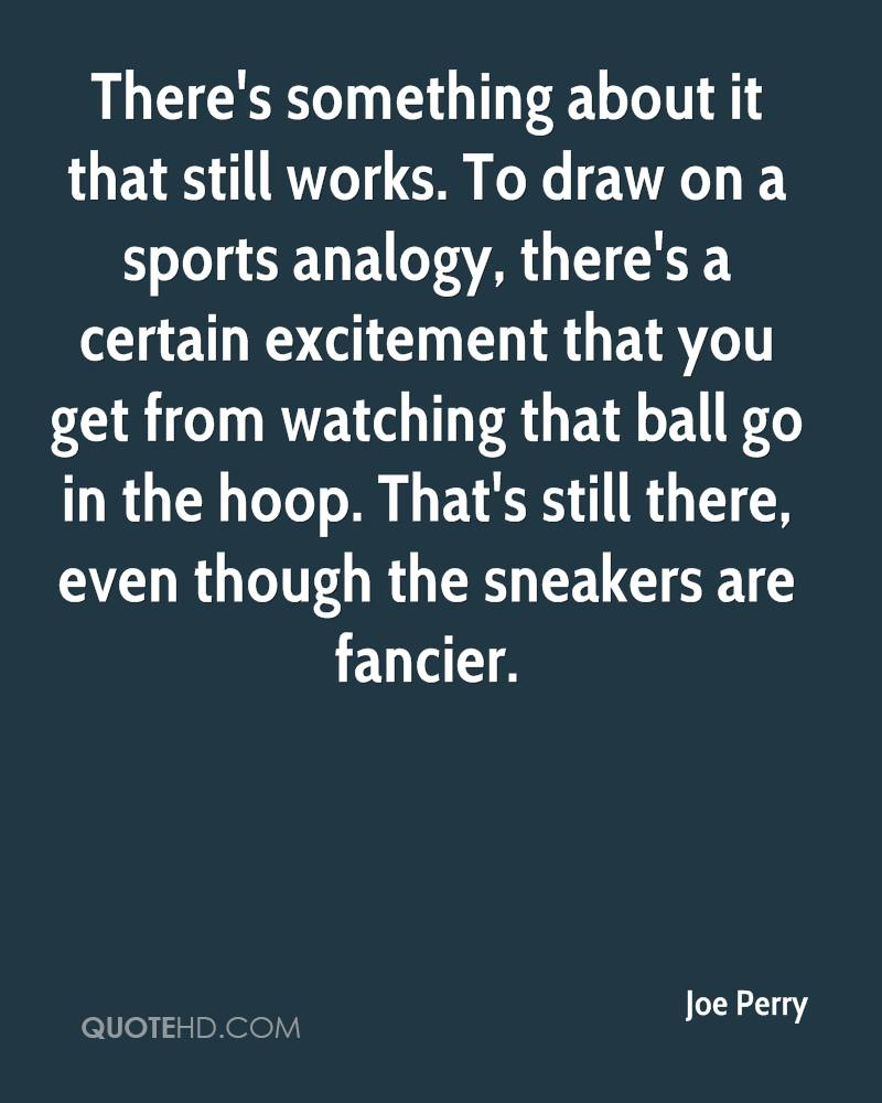 There's something about it that still works. To draw on a sports analogy, there's a certain excitement that you get from watching that ball go in the hoop. That's still there, even though the sneakers are fancier.