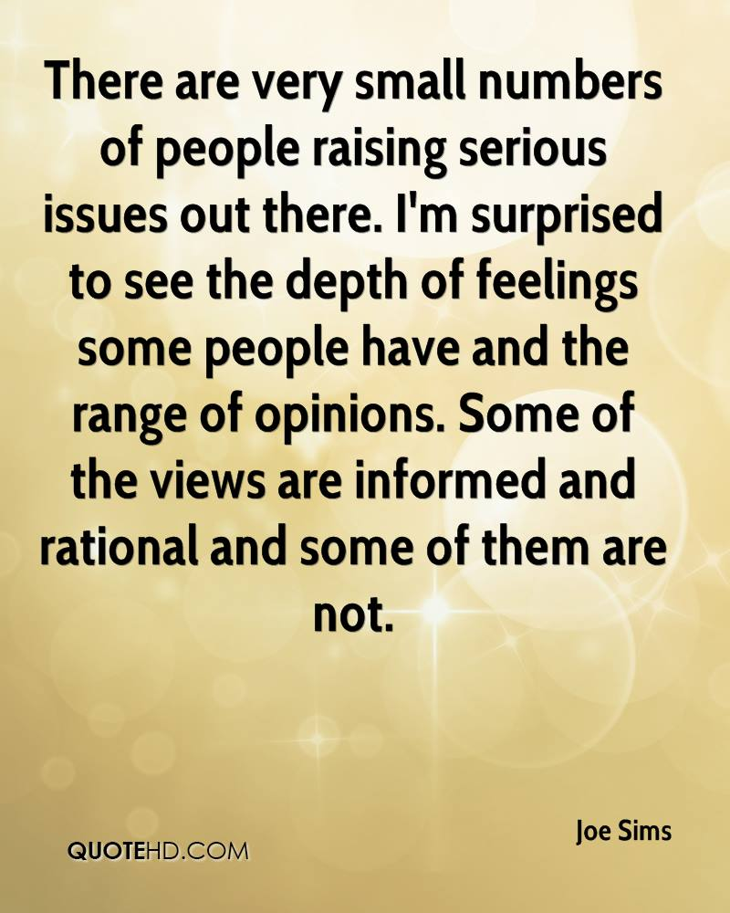 There are very small numbers of people raising serious issues out there. I'm surprised to see the depth of feelings some people have and the range of opinions. Some of the views are informed and rational and some of them are not.