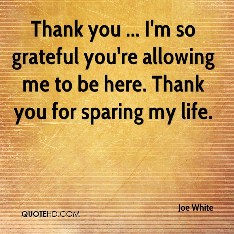 Thank you ... I'm so grateful you're allowing me to be here. Thank you for sparing my life.