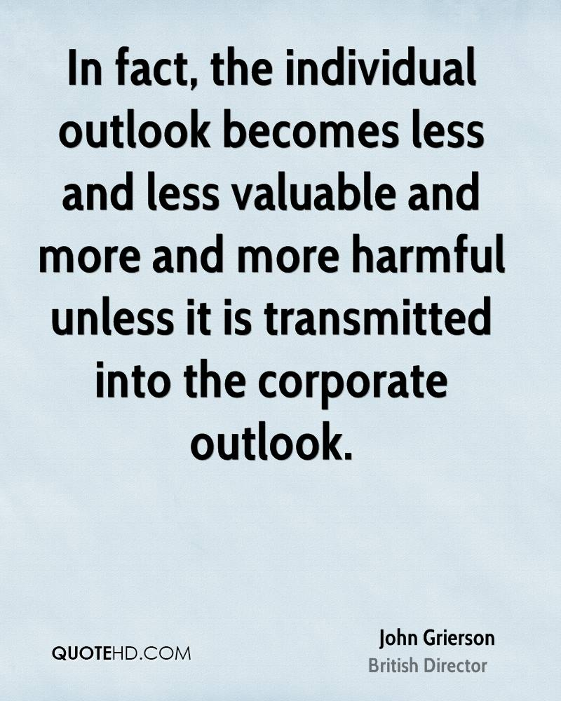 In fact, the individual outlook becomes less and less valuable and more and more harmful unless it is transmitted into the corporate outlook.
