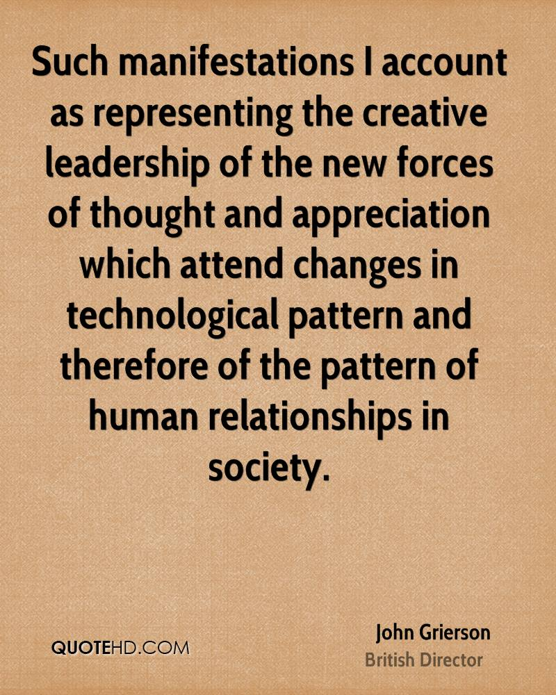 Such manifestations I account as representing the creative leadership of the new forces of thought and appreciation which attend changes in technological pattern and therefore of the pattern of human relationships in society.